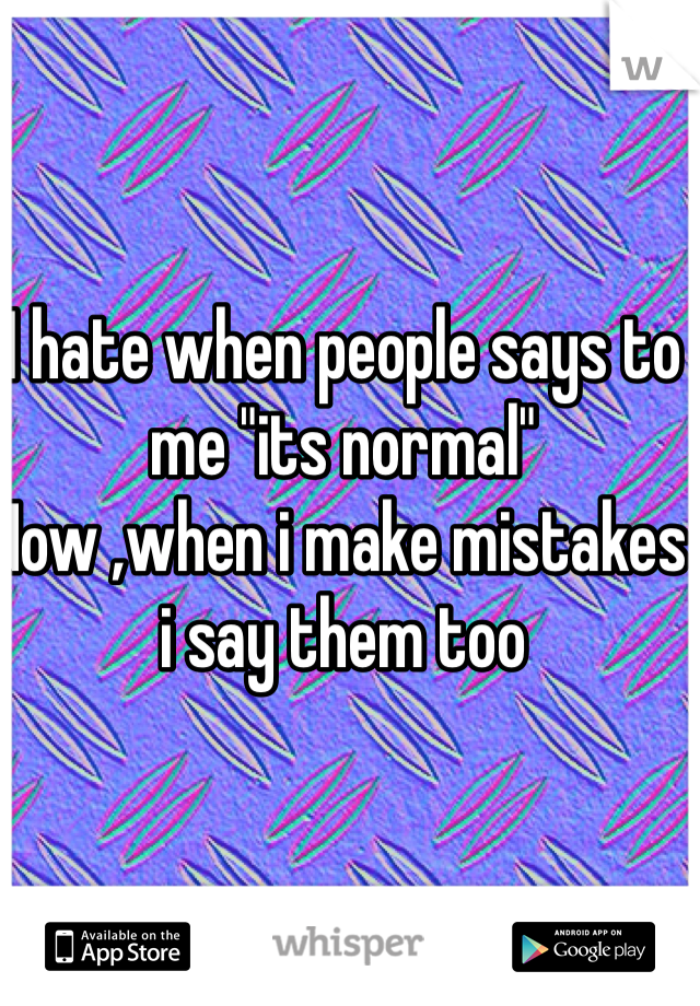 """I hate when people says to me """"its normal"""" Now ,when i make mistakes i say them too"""