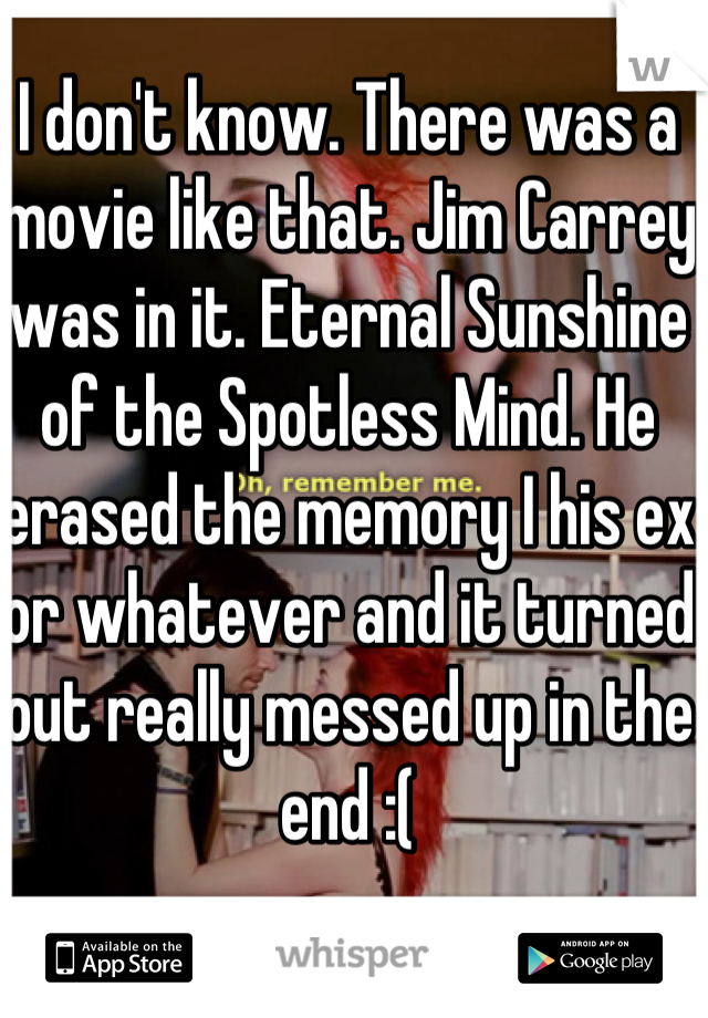 I don't know. There was a movie like that. Jim Carrey was in it. Eternal Sunshine of the Spotless Mind. He erased the memory I his ex or whatever and it turned out really messed up in the end :(