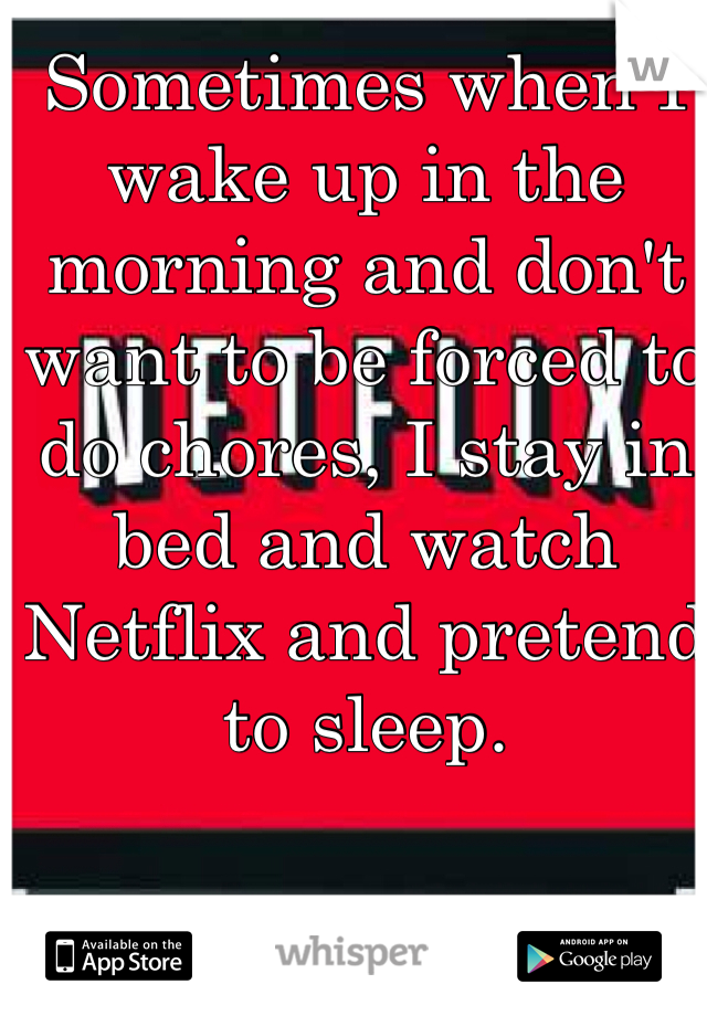 Sometimes when I wake up in the morning and don't want to be forced to do chores, I stay in bed and watch Netflix and pretend to sleep.