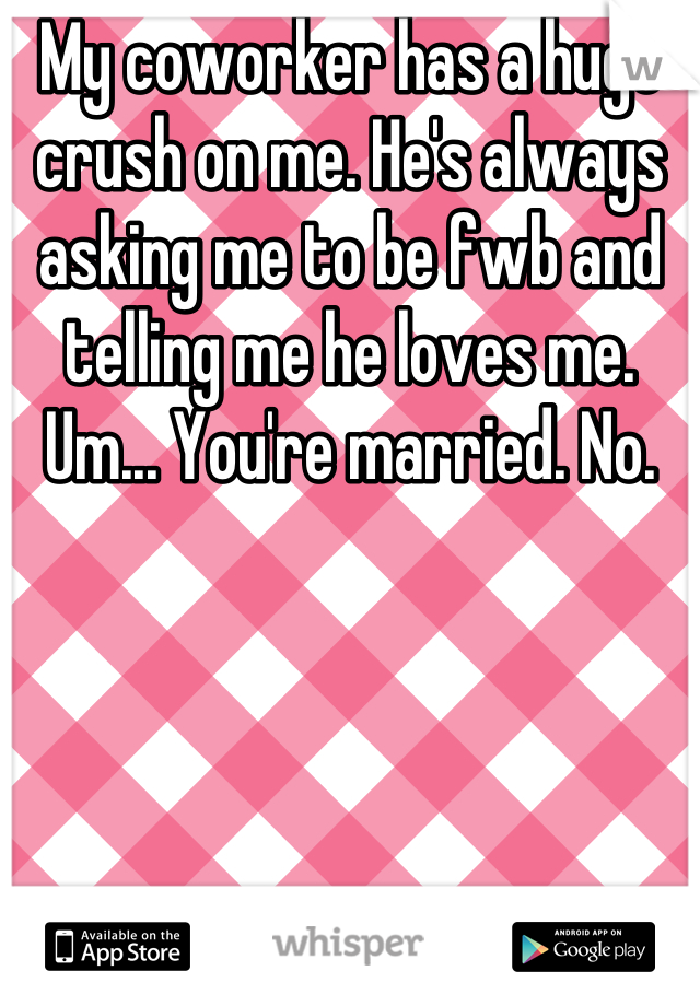 My coworker has a huge crush on me. He's always asking me to be fwb and telling me he loves me. Um... You're married. No.