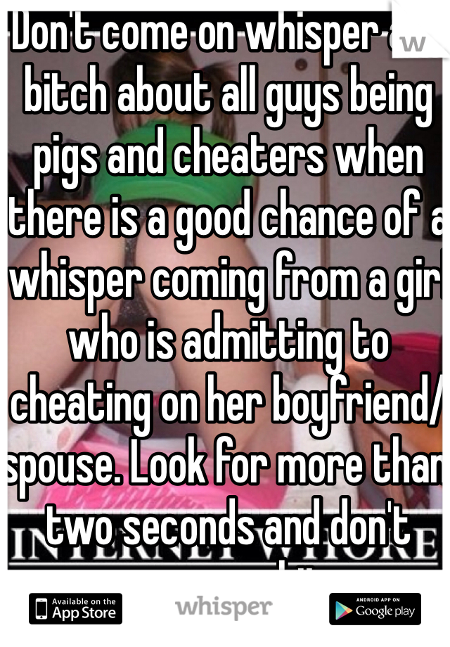 Don't come on whisper and bitch about all guys being pigs and cheaters when there is a good chance of a whisper coming from a girl who is admitting to cheating on her boyfriend/spouse. Look for more than two seconds and don't assume shit.