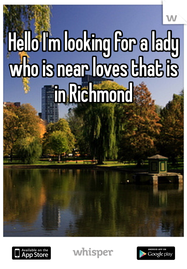 Hello I'm looking for a lady who is near loves that is in Richmond