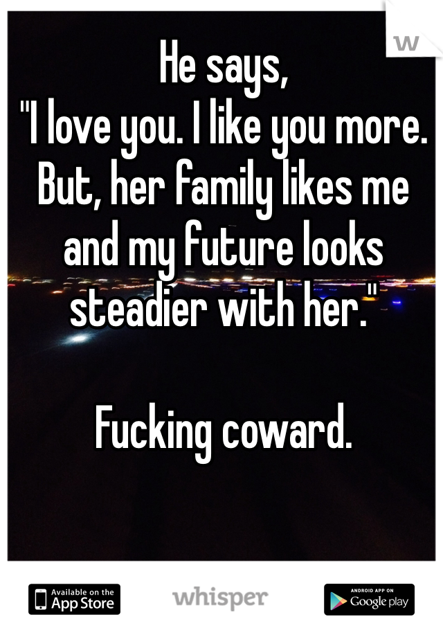 "He says, ""I love you. I like you more. But, her family likes me and my future looks steadier with her.""  Fucking coward."