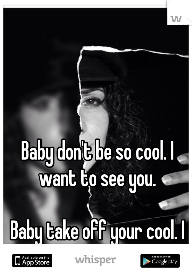 Baby don't be so cool. I want to see you.   Baby take off your cool. I want to get to know you.