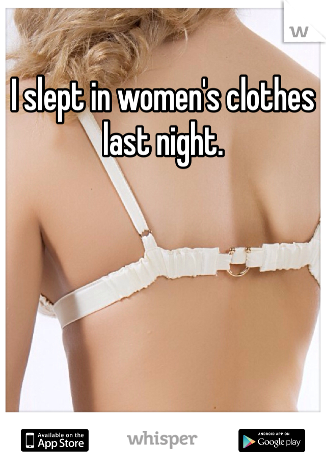I slept in women's clothes last night.