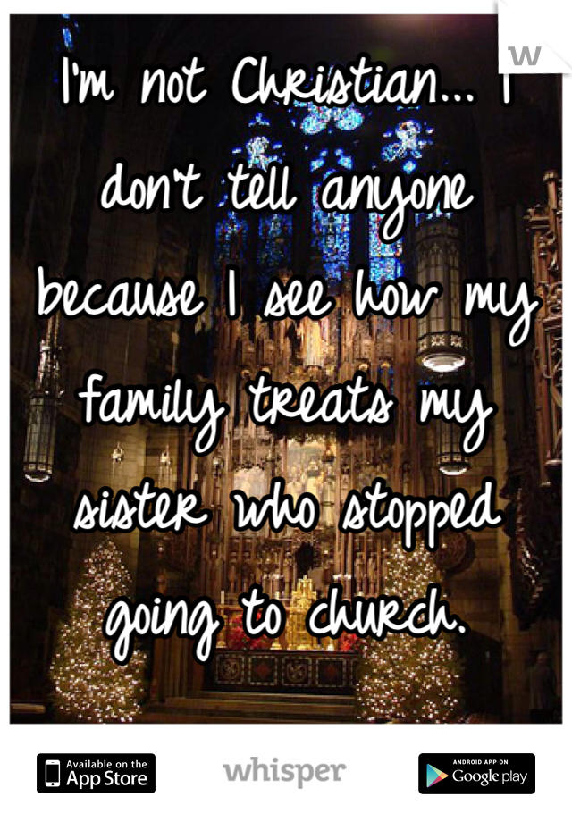 I'm not Christian... I don't tell anyone because I see how my family treats my sister who stopped going to church.