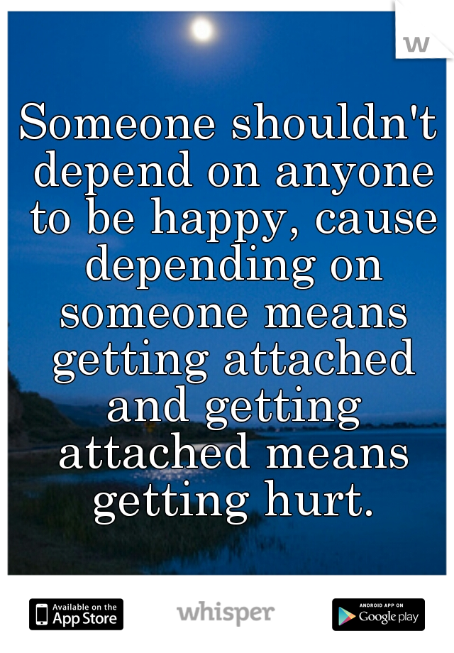 Someone shouldn't depend on anyone to be happy, cause depending on someone means getting attached and getting attached means getting hurt.