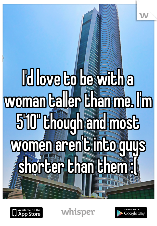 "I'd love to be with a woman taller than me. I'm 5'10"" though and most women aren't into guys shorter than them :("