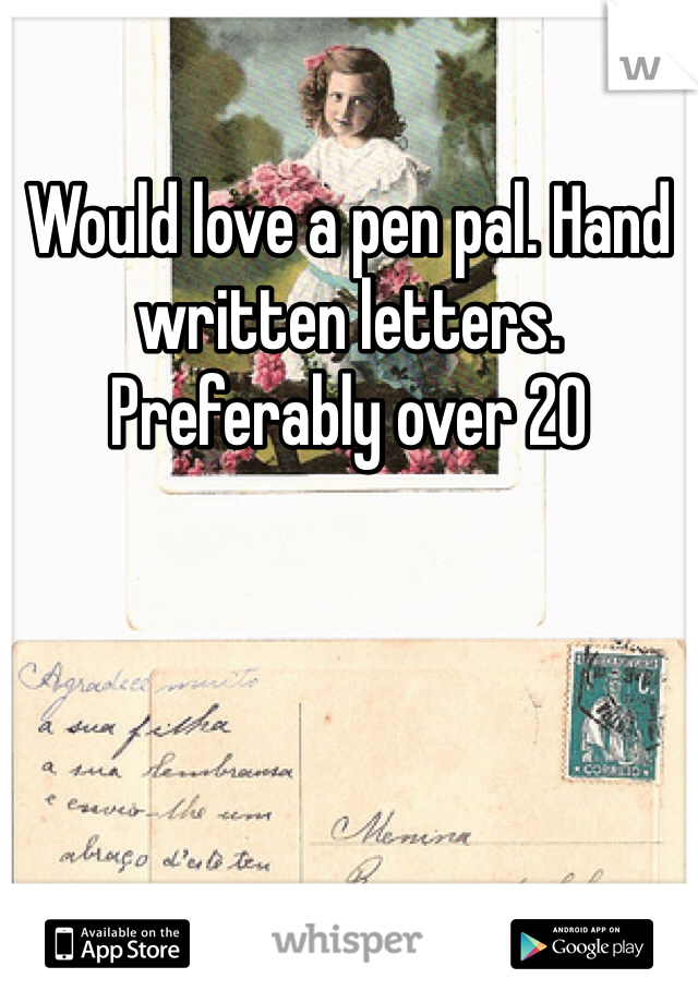 Would love a pen pal. Hand written letters. Preferably over 20