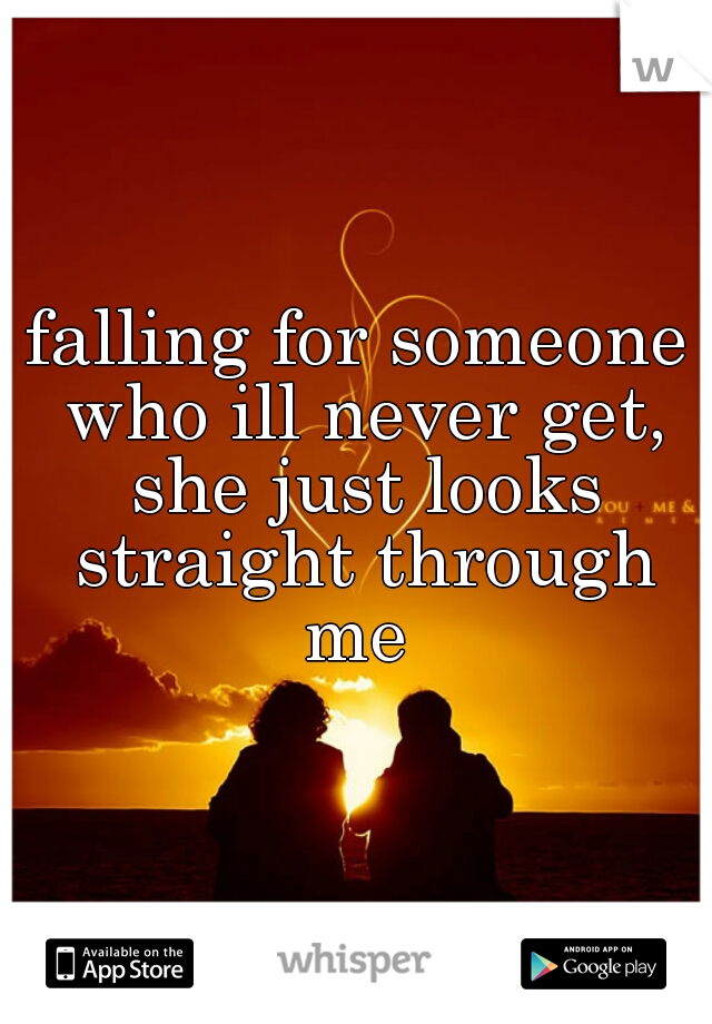 falling for someone who ill never get, she just looks straight through me