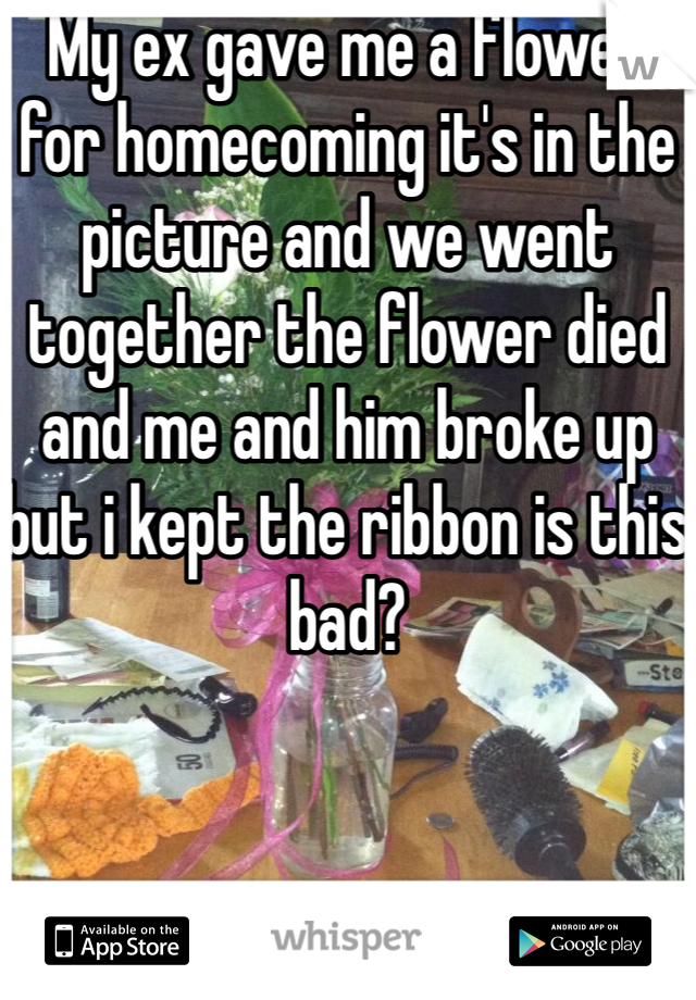 My ex gave me a flower for homecoming it's in the picture and we went together the flower died and me and him broke up but i kept the ribbon is this bad?