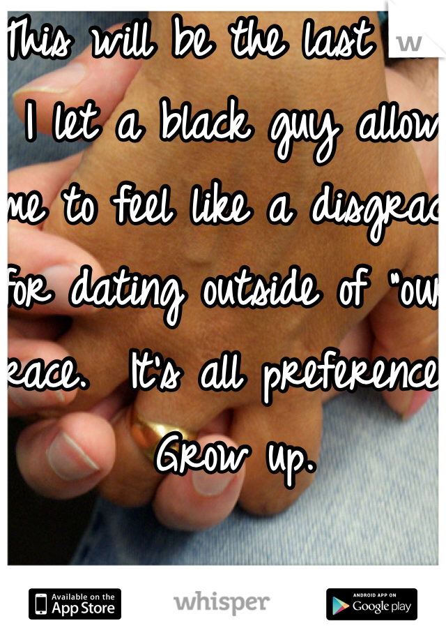 "This will be the last time I let a black guy allow me to feel like a disgrace for dating outside of ""our"" race.  It's all preference. Grow up."