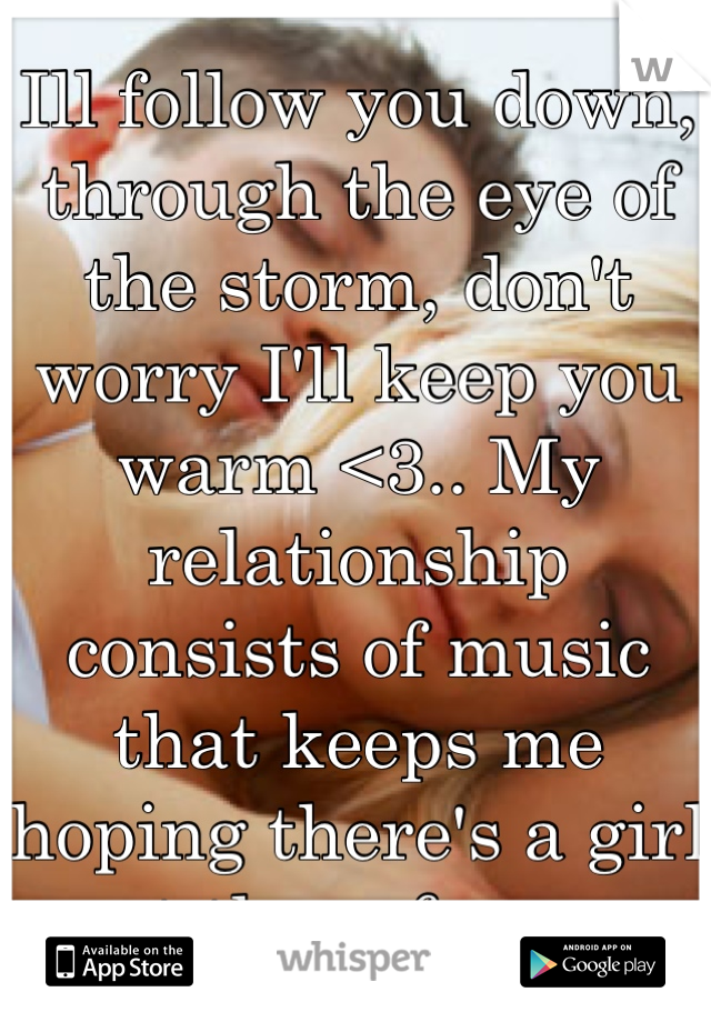 Ill follow you down, through the eye of the storm, don't worry I'll keep you warm <3.. My relationship consists of music that keeps me hoping there's a girl out there for me.