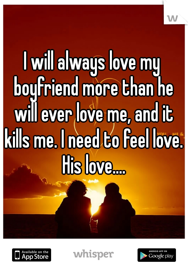 I will always love my boyfriend more than he will ever love me, and it kills me. I need to feel love. His love....