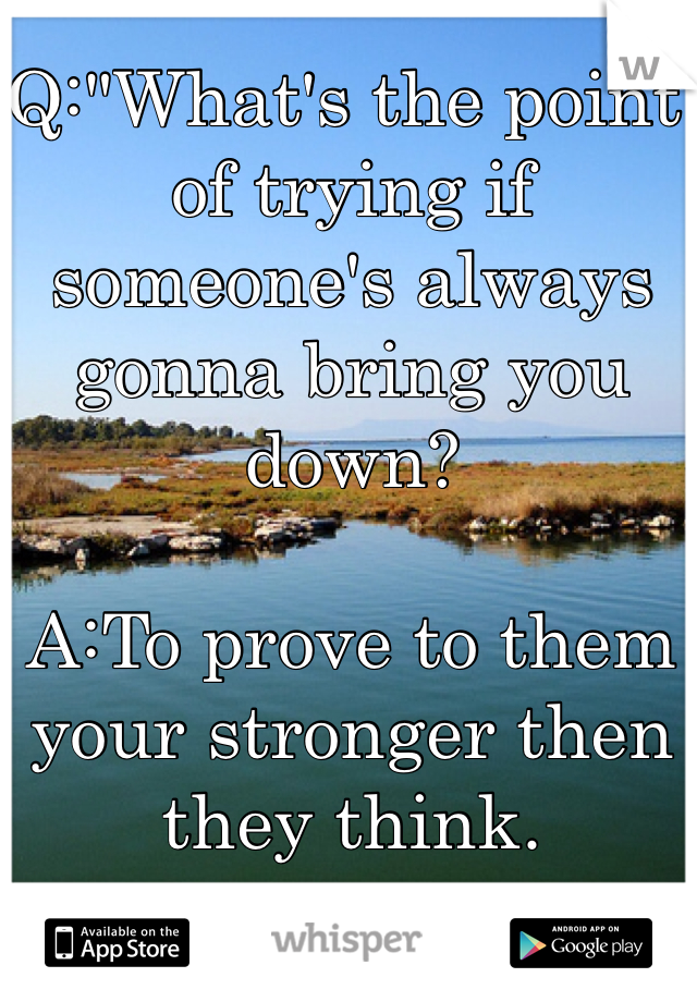 """Q:""""What's the point of trying if someone's always gonna bring you down?  A:To prove to them your stronger then they think."""