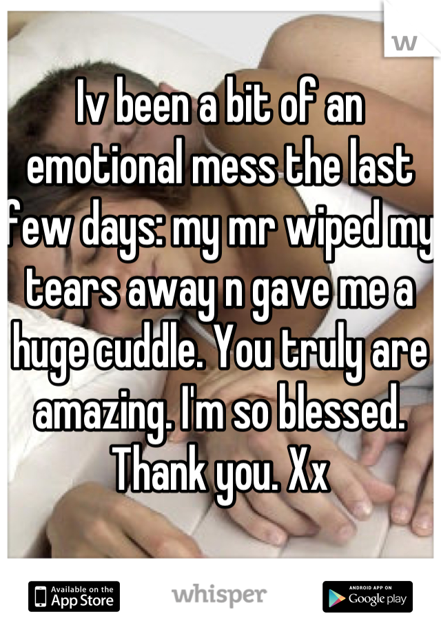 Iv been a bit of an emotional mess the last few days: my mr wiped my tears away n gave me a huge cuddle. You truly are amazing. I'm so blessed. Thank you. Xx