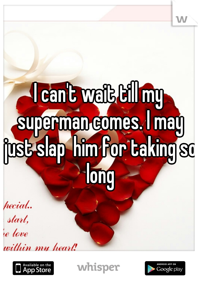 I can't wait till my superman comes. I may just slap  him for taking so long