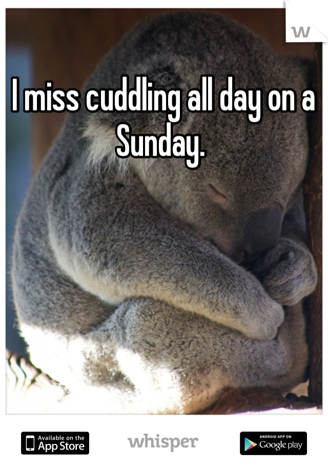 I miss cuddling all day on a Sunday.