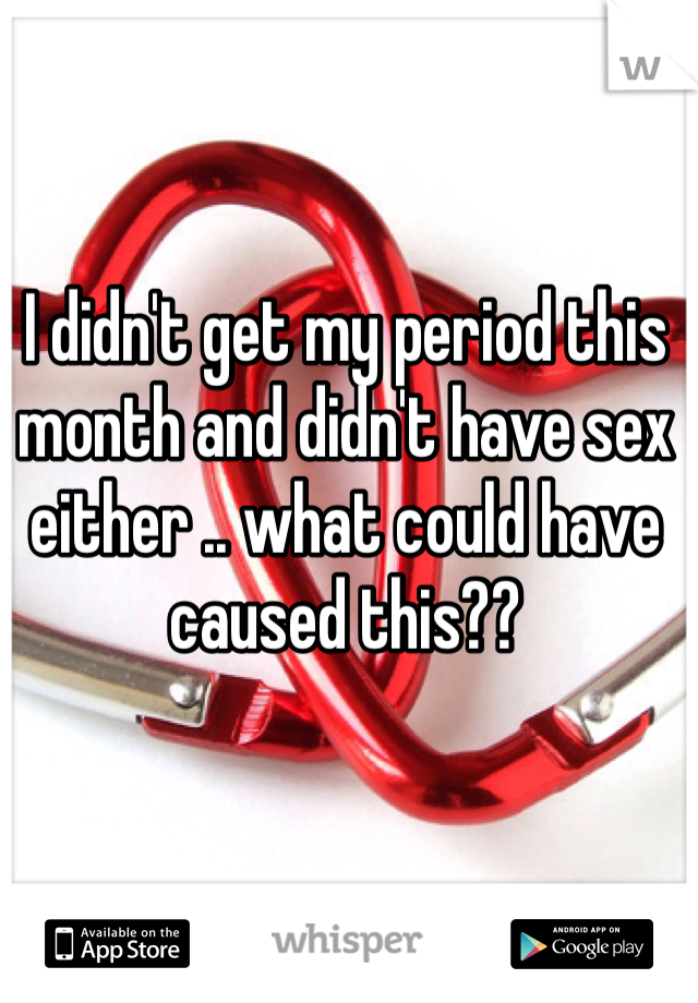 I didn't get my period this month and didn't have sex either .. what could have caused this??