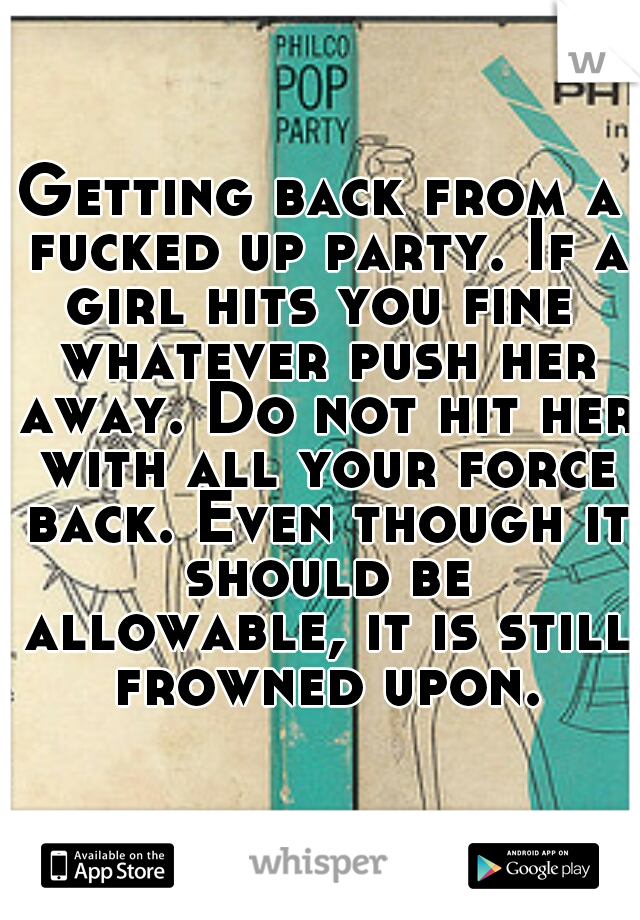 Getting back from a fucked up party. If a girl hits you fine  whatever push her away. Do not hit her with all your force back. Even though it should be allowable, it is still frowned upon.