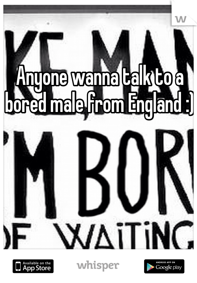 Anyone wanna talk to a bored male from England :)