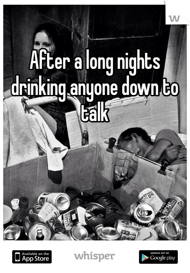 After a long nights drinking anyone down to talk