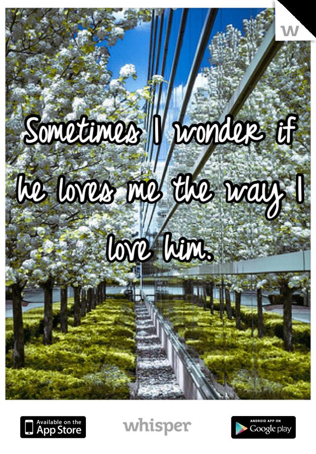 Sometimes I wonder if he loves me the way I love him.