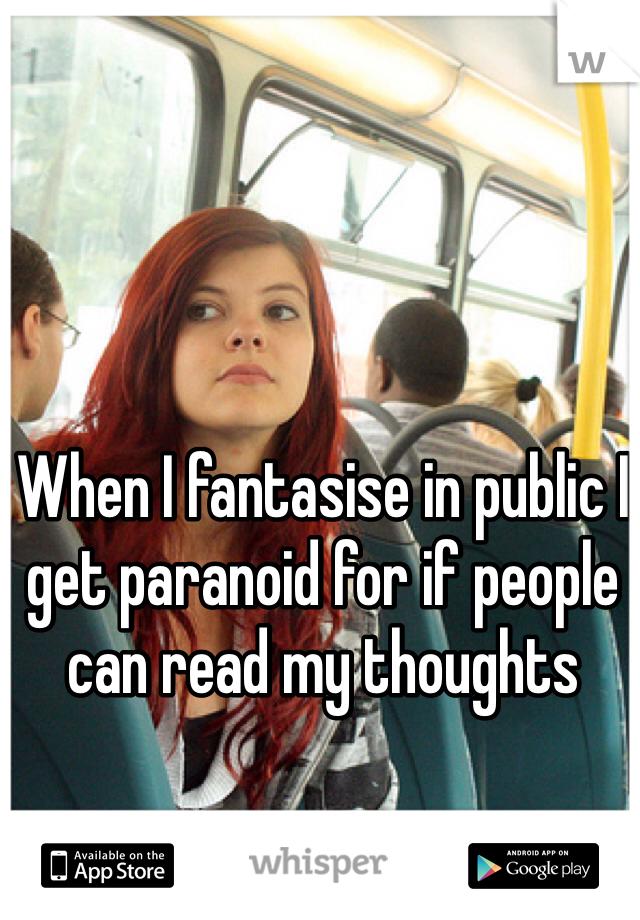 When I fantasise in public I get paranoid for if people can read my thoughts