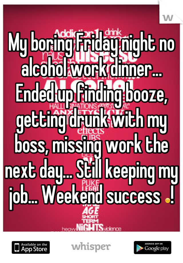 My boring Friday night no alcohol work dinner... Ended up finding booze, getting drunk with my boss, missing work the next day... Still keeping my job... Weekend success 😊!