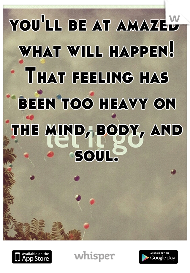you'll be at amazed what will happen! That feeling has been too heavy on the mind, body, and soul.