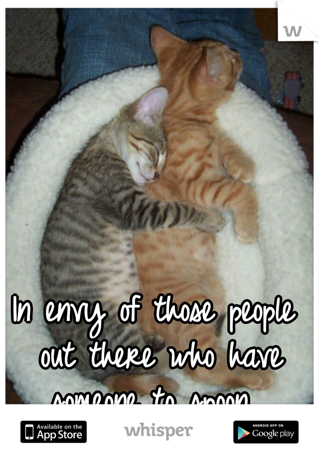 In envy of those people out there who have someone to spoon.