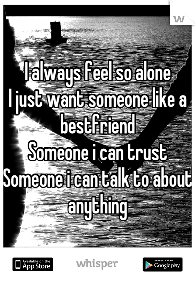I always feel so alone I just want someone like a bestfriend  Someone i can trust Someone i can talk to about anything