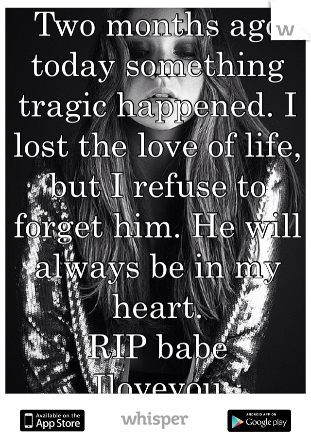 Two months ago today something tragic happened. I lost the love of life, but I refuse to forget him. He will always be in my heart.  RIP babe  Iloveyou