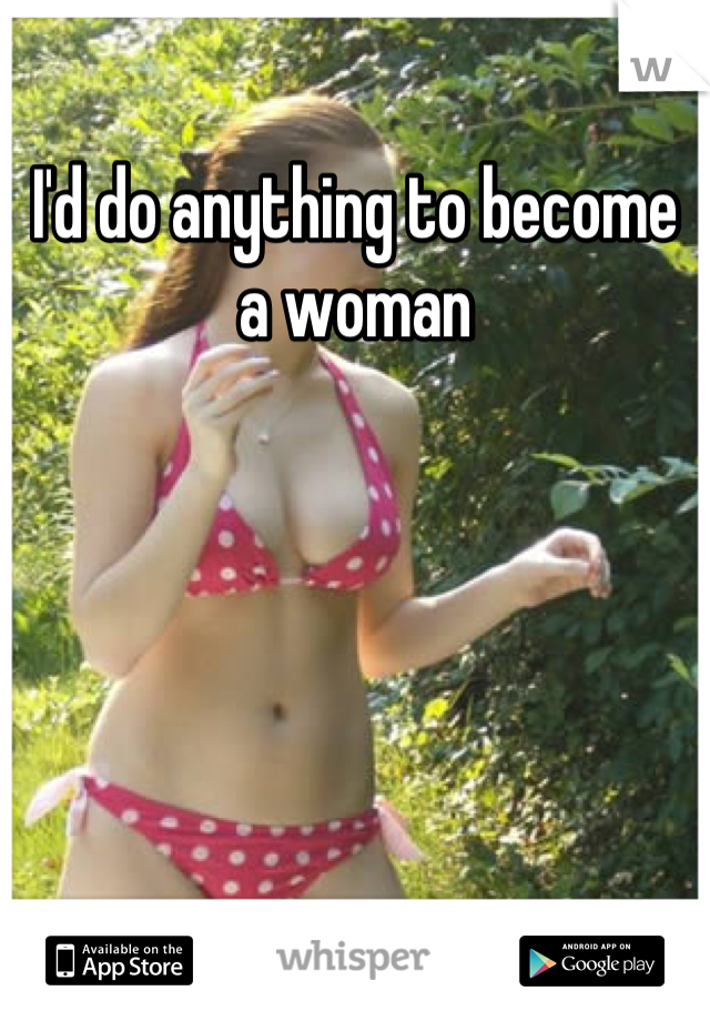 I'd do anything to become a woman
