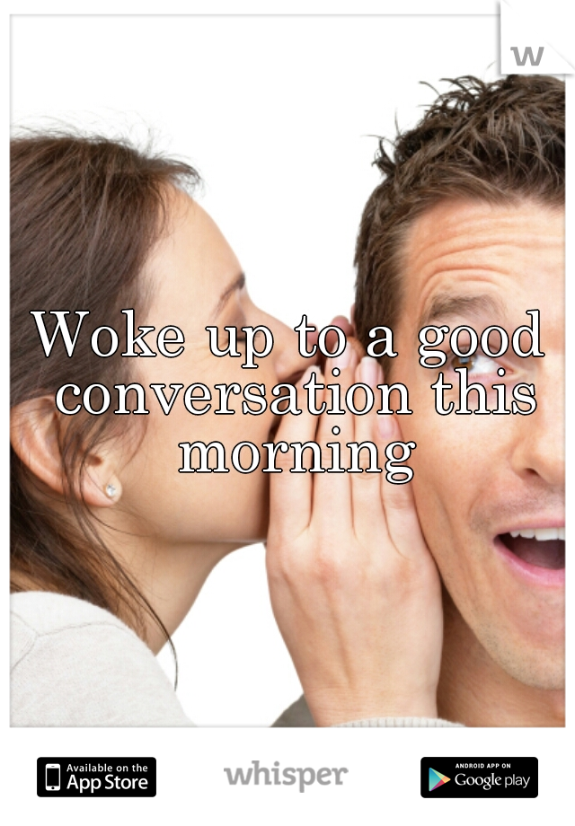 Woke up to a good conversation this morning