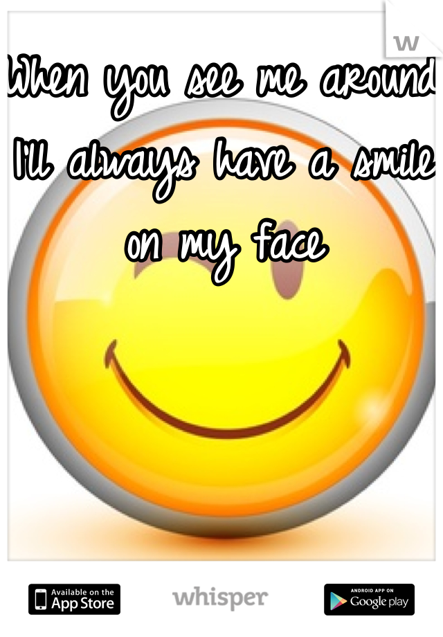 When you see me around I'll always have a smile on my face