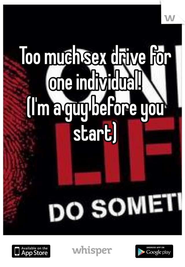 Too much sex drive for one individual!  (I'm a guy before you start)