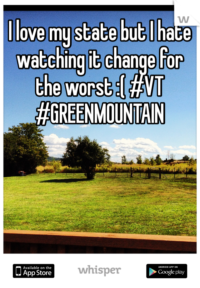 I love my state but I hate watching it change for the worst :( #VT #GREENMOUNTAIN