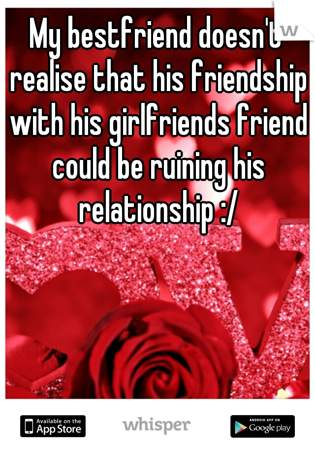 My bestfriend doesn't realise that his friendship with his girlfriends friend could be ruining his relationship :/