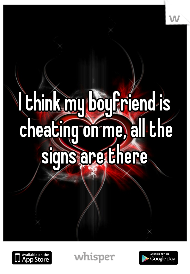 I think my boyfriend is cheating on me, all the signs are there