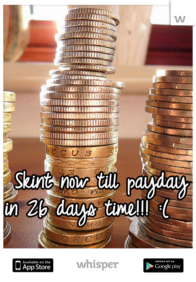Skint now till payday in 26 days time!!! :(