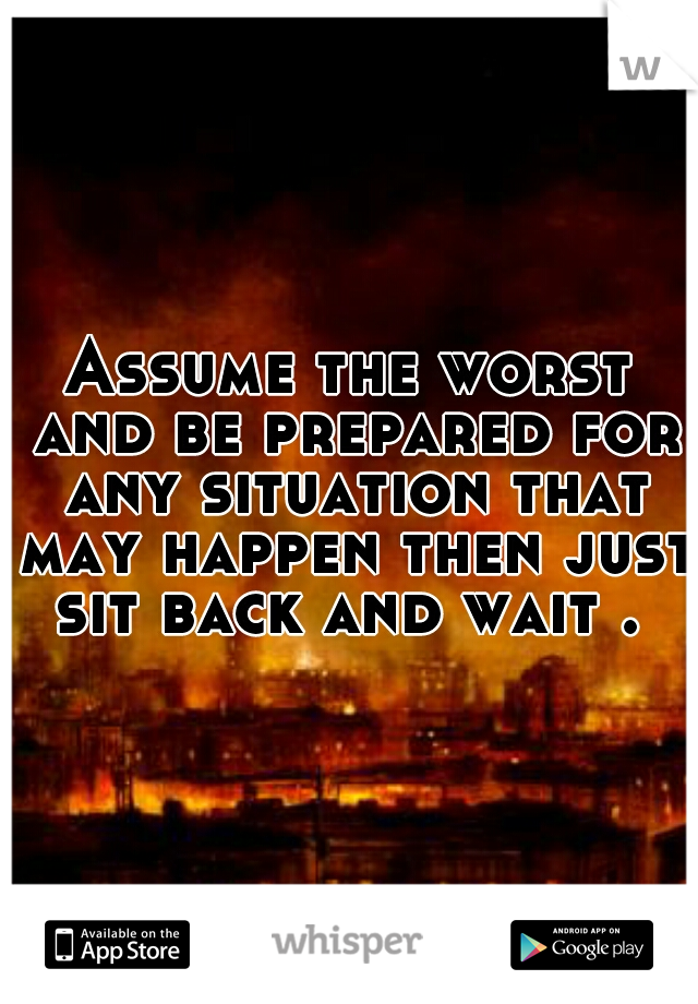 Assume the worst and be prepared for any situation that may happen then just sit back and wait .