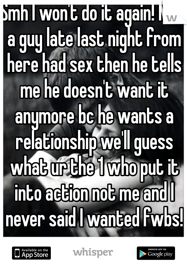 Smh I won't do it again! Met a guy late last night from here had sex then he tells me he doesn't want it anymore bc he wants a relationship we'll guess what ur the 1 who put it into action not me and I never said I wanted fwbs!