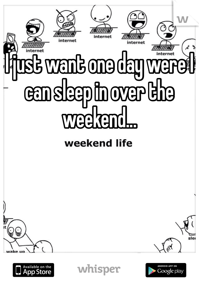 I just want one day were I can sleep in over the weekend...