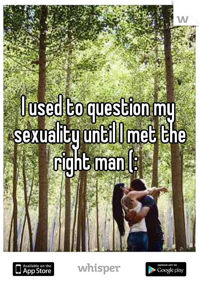 I used to question my sexuality until I met the right man (:
