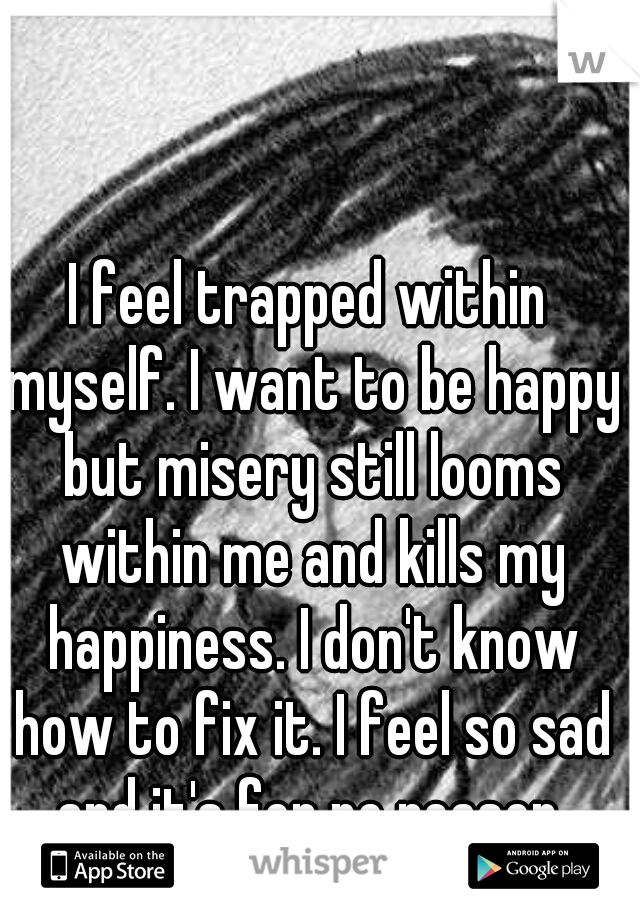 I feel trapped within myself. I want to be happy but misery still looms within me and kills my happiness. I don't know how to fix it. I feel so sad and it's for no reason.