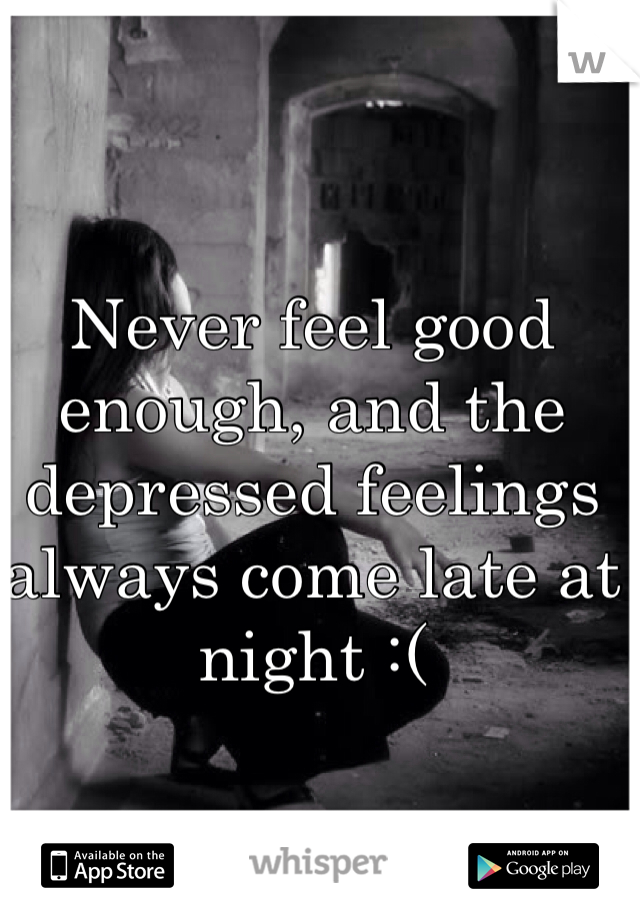 Never feel good enough, and the depressed feelings always come late at night :(
