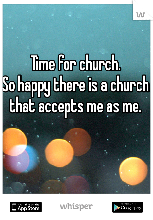 Time for church.  So happy there is a church that accepts me as me.