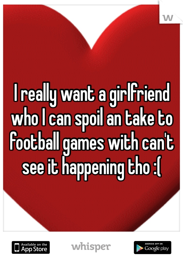 I really want a girlfriend who I can spoil an take to football games with can't see it happening tho :(