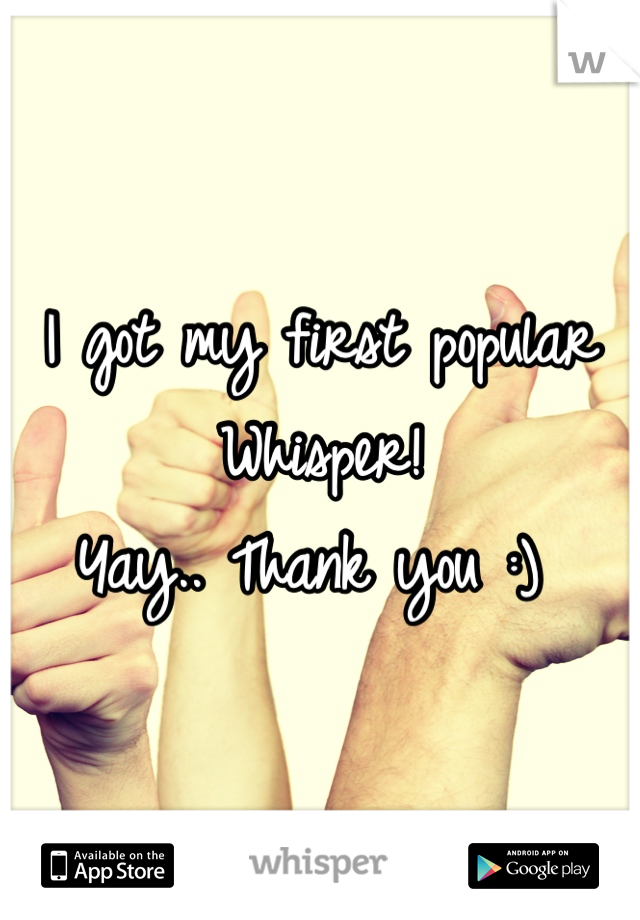 I got my first popular Whisper!  Yay.. Thank you :)